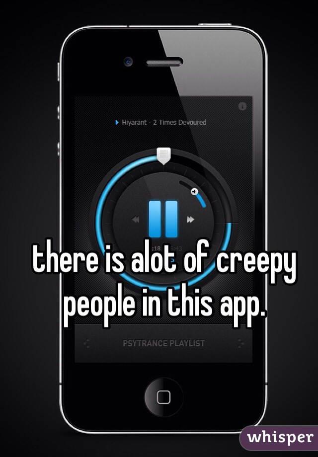there is alot of creepy people in this app.