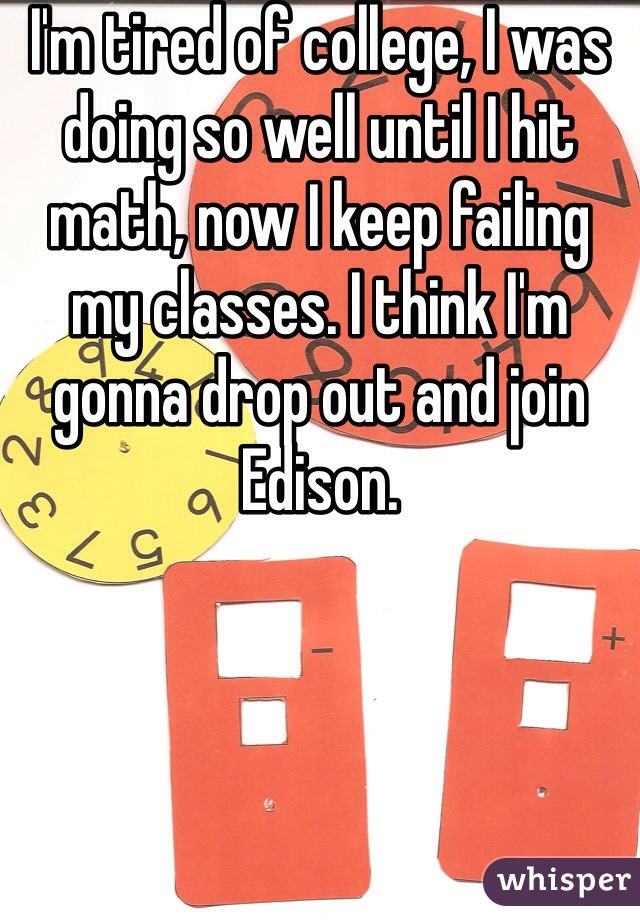 I'm tired of college, I was doing so well until I hit math, now I keep failing my classes. I think I'm gonna drop out and join Edison.