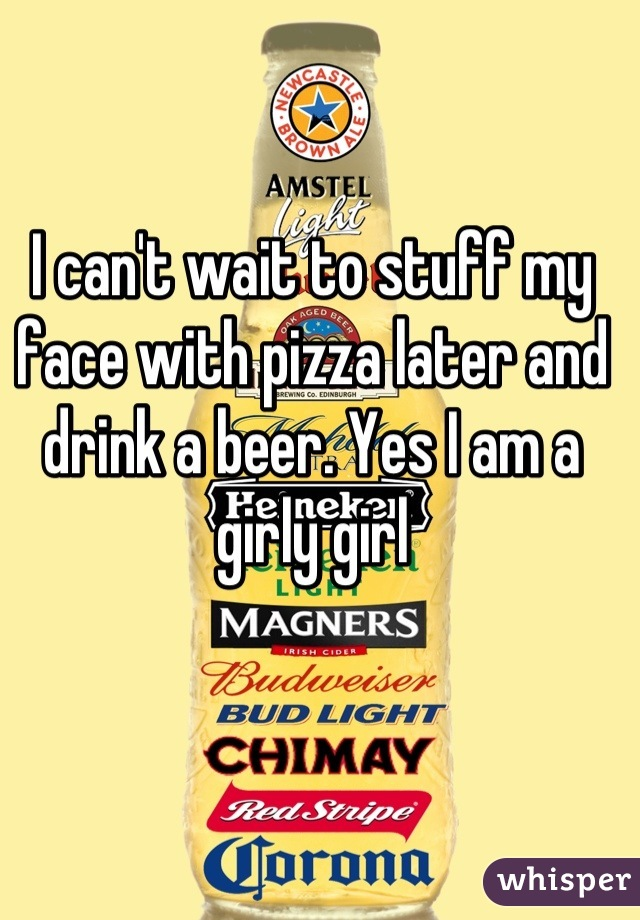 I can't wait to stuff my face with pizza later and drink a beer. Yes I am a girly girl