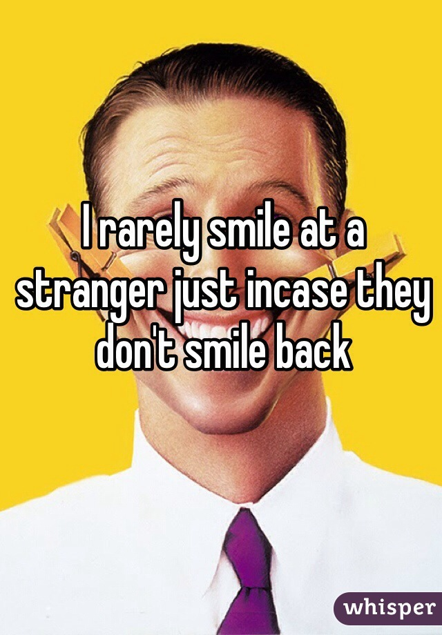 I rarely smile at a stranger just incase they don't smile back