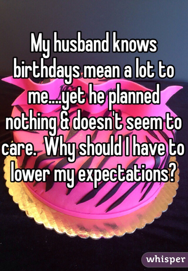 My husband knows birthdays mean a lot to me....yet he planned nothing & doesn't seem to care.  Why should I have to lower my expectations?