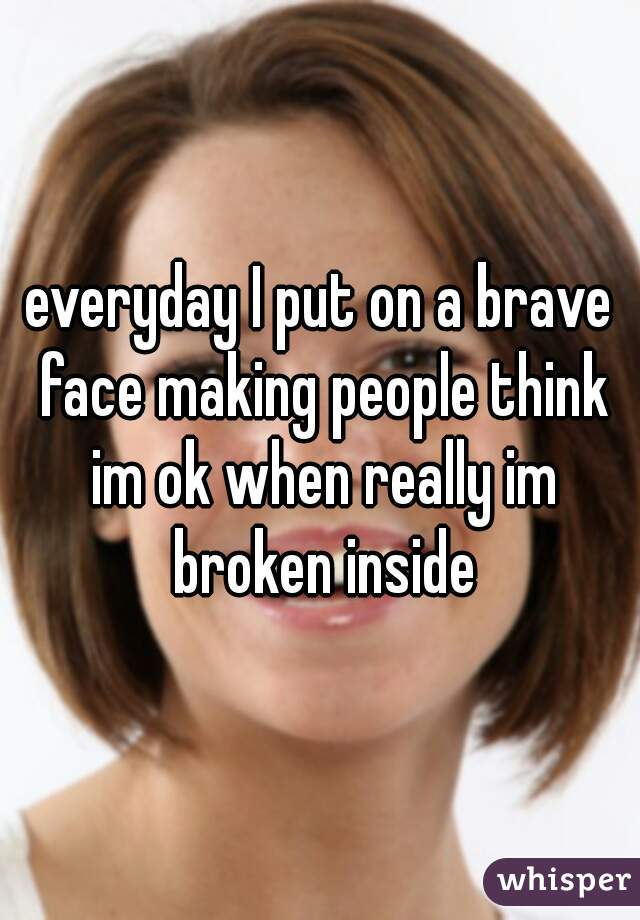 everyday I put on a brave face making people think im ok when really im broken inside