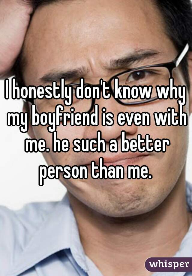 I honestly don't know why my boyfriend is even with me. he such a better person than me.