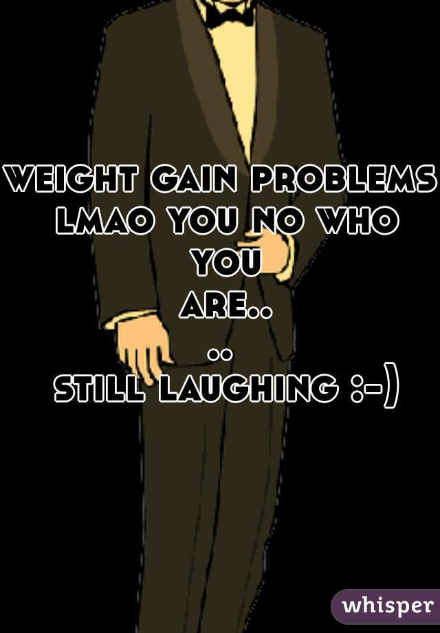 weight gain problems lmao you no who you are....  still laughing :-)