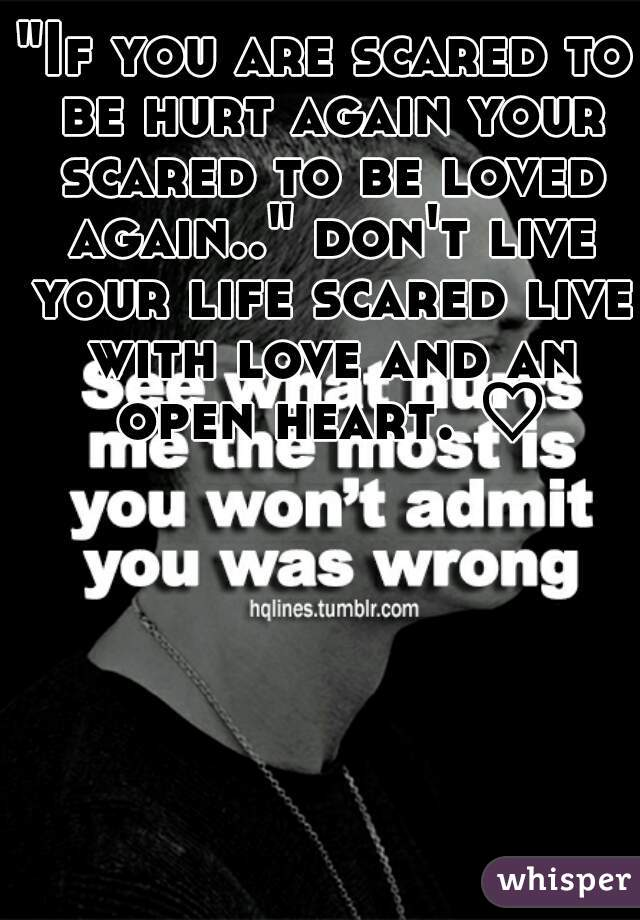 """""""If you are scared to be hurt again your scared to be loved again.."""" don't live your life scared live with love and an open heart. ♡"""