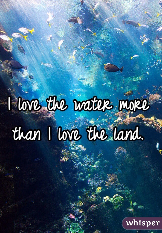 I love the water more than I love the land.