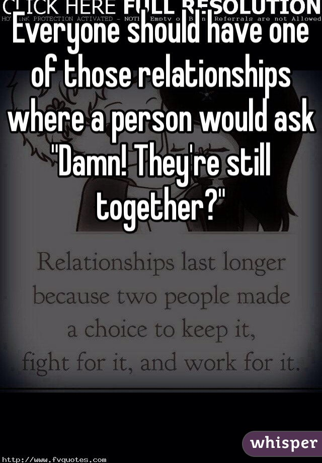 """Everyone should have one of those relationships where a person would ask """"Damn! They're still together?"""""""