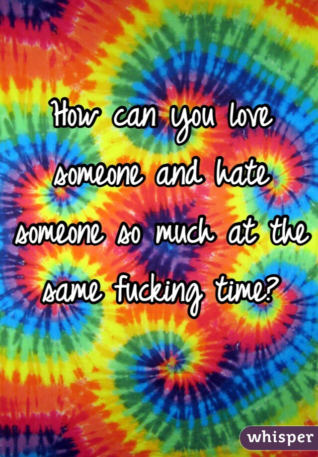 How can you love someone and hate someone so much at the same fucking time?
