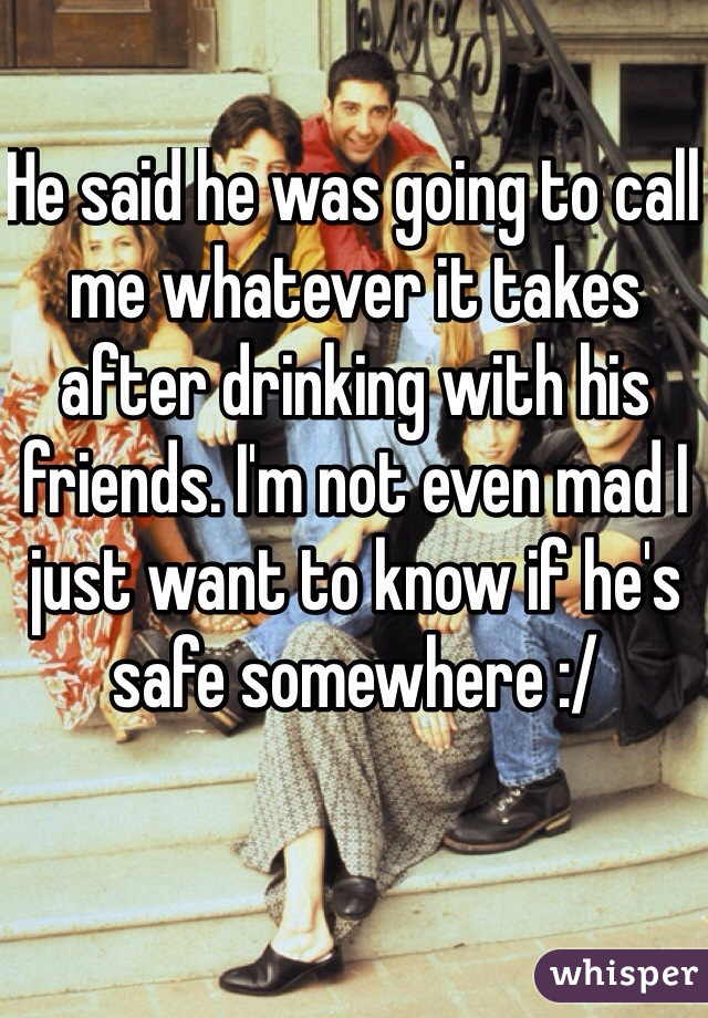 He said he was going to call me whatever it takes after drinking with his friends. I'm not even mad I just want to know if he's safe somewhere :/
