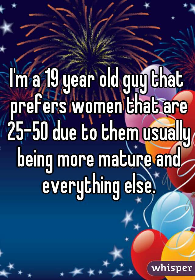 I'm a 19 year old guy that prefers women that are 25-50 due to them usually being more mature and everything else.