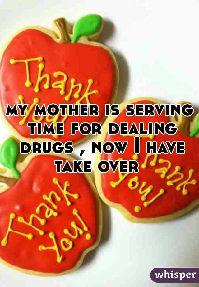 my mother is serving time for dealing drugs , now I have take over