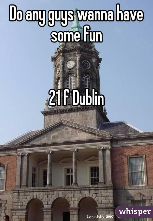 Do any guys wanna have some fun   21 f Dublin