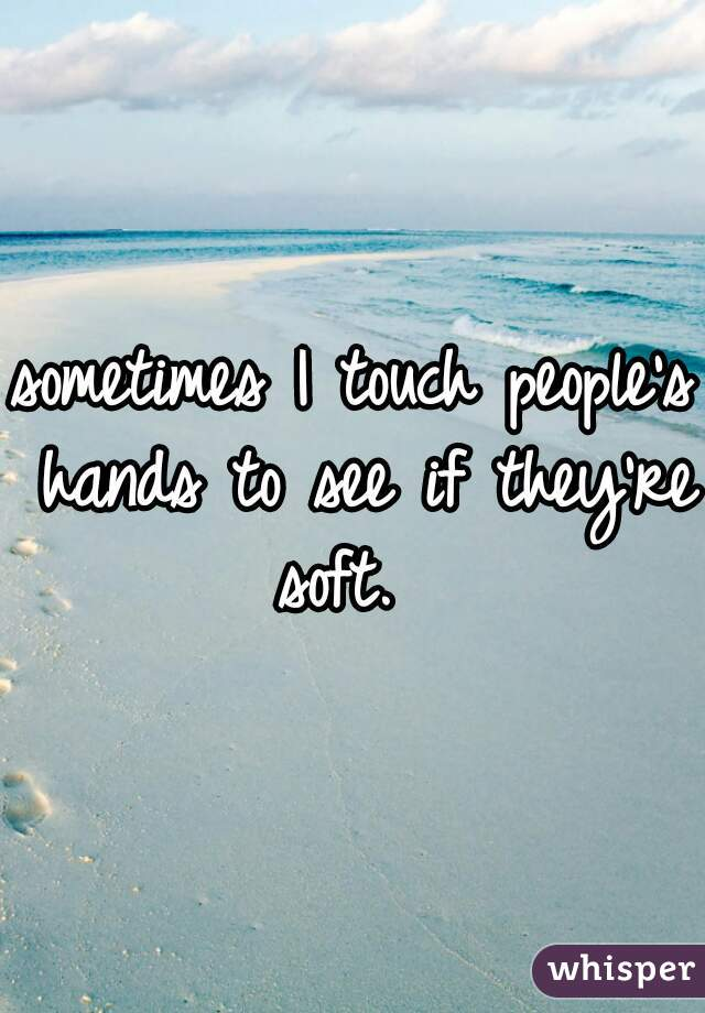 sometimes I touch people's hands to see if they're soft.