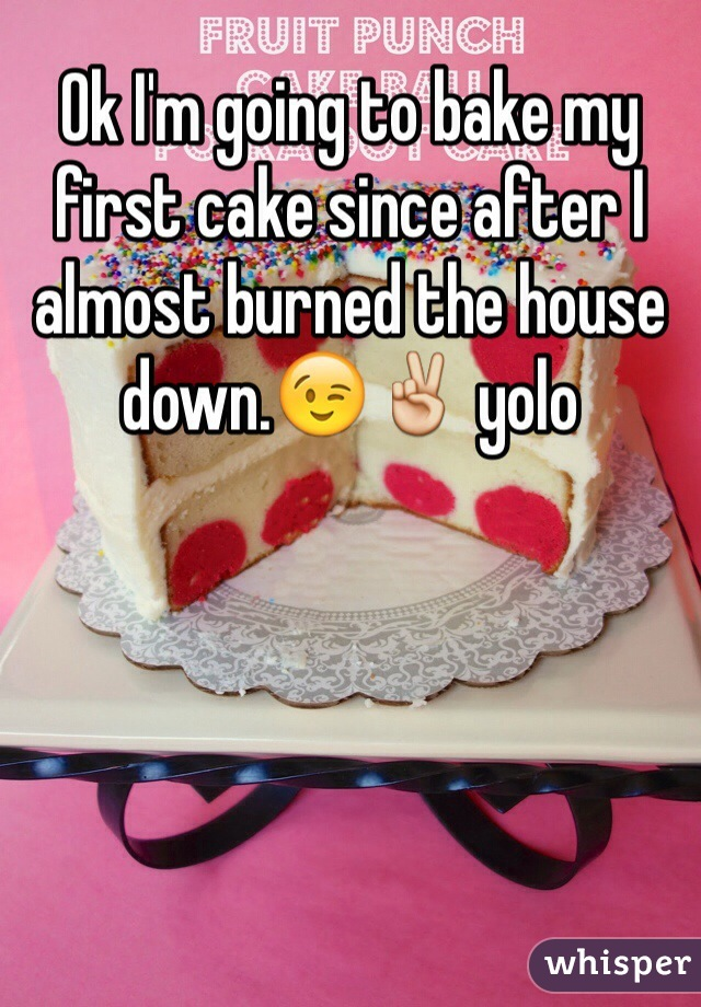 Ok I'm going to bake my first cake since after I almost burned the house down.😉✌️ yolo