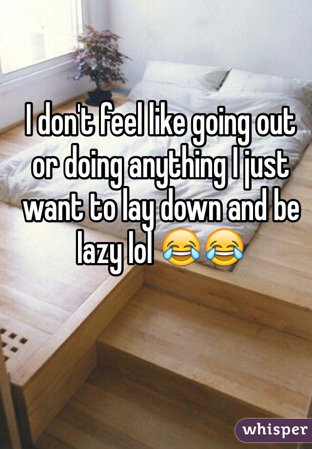 I don't feel like going out or doing anything I just want to lay down and be lazy lol 😂😂