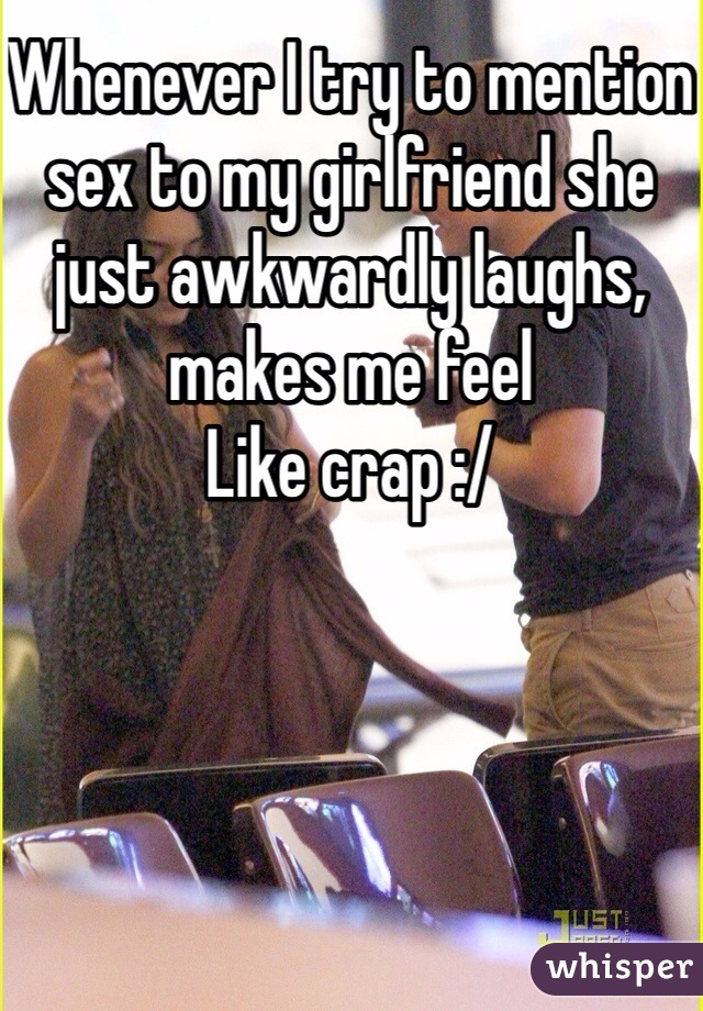Whenever I try to mention sex to my girlfriend she just awkwardly laughs, makes me feel Like crap :/
