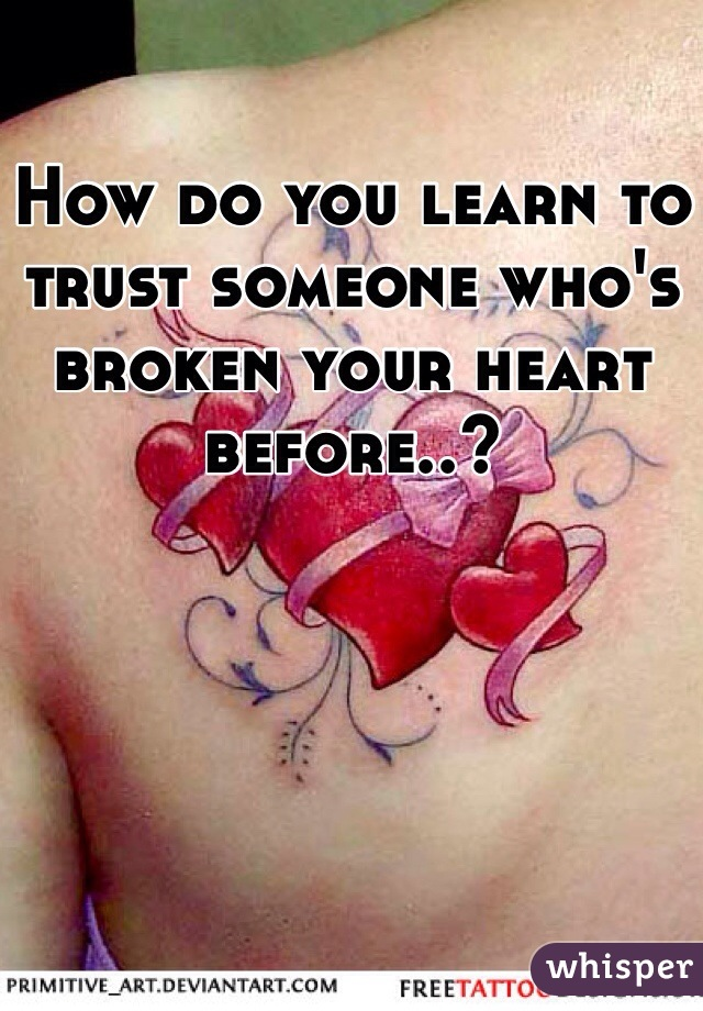 How do you learn to trust someone who's broken your heart before..?