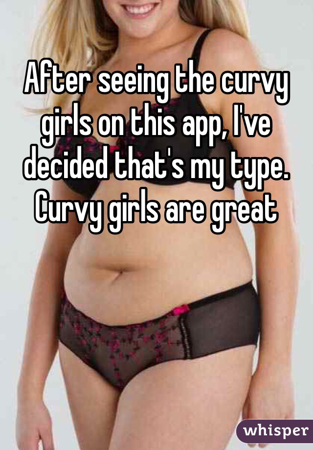 After seeing the curvy girls on this app, I've decided that's my type. Curvy girls are great