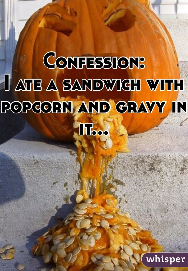Confession: I ate a sandwich with popcorn and gravy in it...