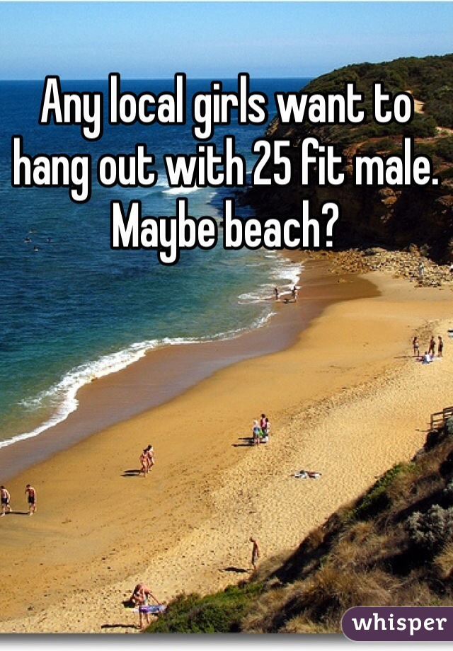 Any local girls want to hang out with 25 fit male. Maybe beach?