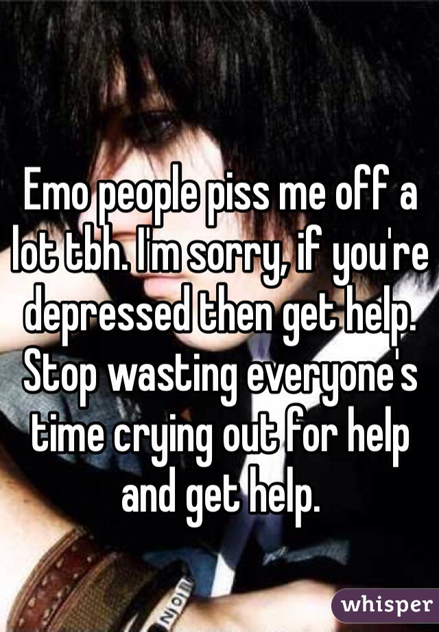 Emo people piss me off a lot tbh. I'm sorry, if you're depressed then get help. Stop wasting everyone's time crying out for help and get help.