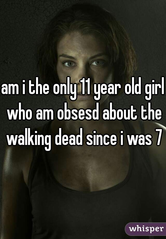 am i the only 11 year old girl who am obsesd about the walking dead since i was 7?