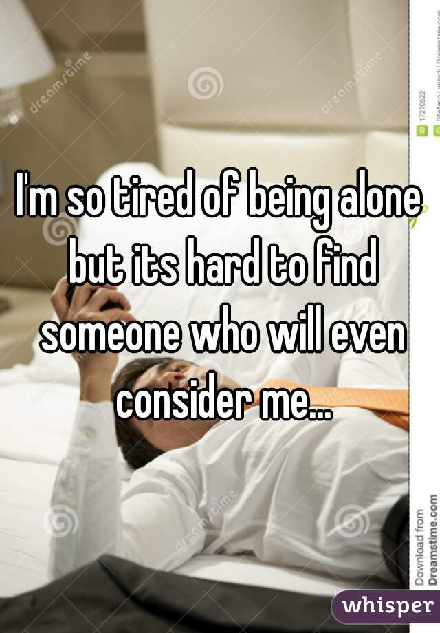 I'm so tired of being alone but its hard to find someone who will even consider me...