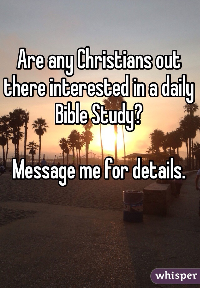 Are any Christians out there interested in a daily Bible Study?  Message me for details.