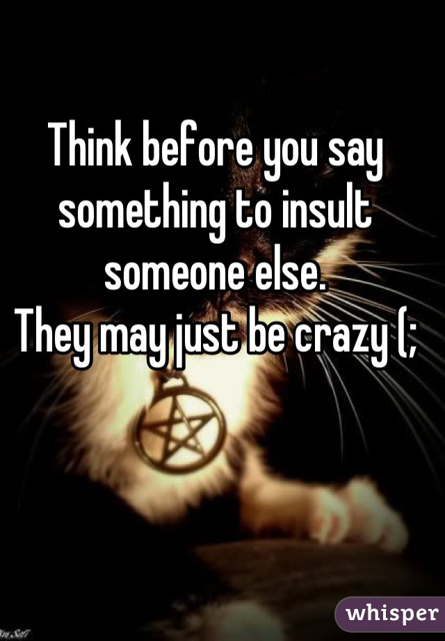 Think before you say something to insult someone else.  They may just be crazy (;