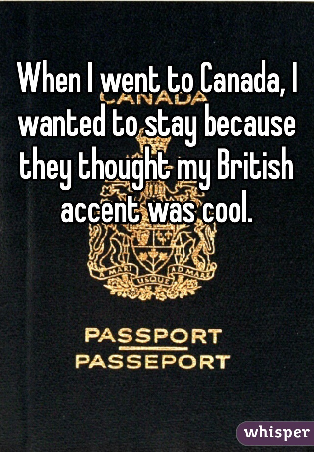 When I went to Canada, I wanted to stay because they thought my British accent was cool.