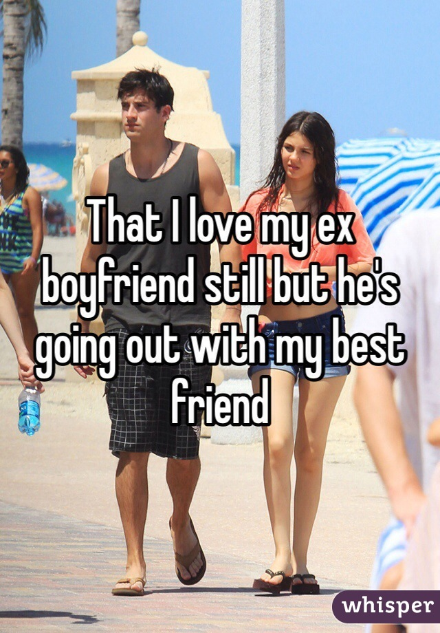 That I love my ex boyfriend still but he's going out with my best friend