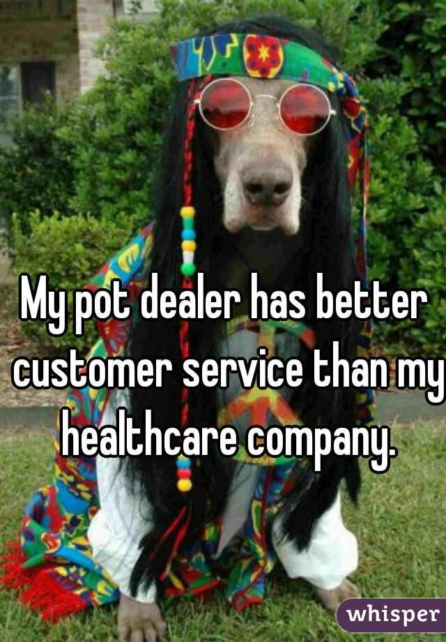 My pot dealer has better customer service than my healthcare company.