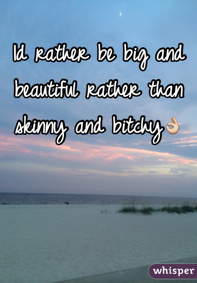 Id rather be big and beautiful rather than skinny and bitchy👌