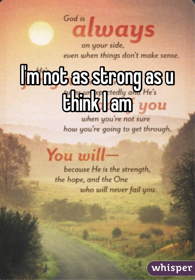 I'm not as strong as u think I am