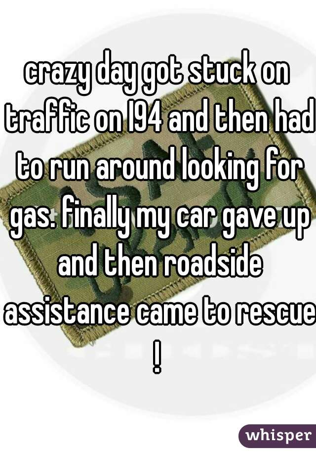 crazy day got stuck on traffic on I94 and then had to run around looking for gas. finally my car gave up and then roadside assistance came to rescue !