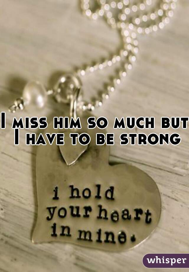 I miss him so much but I have to be strong