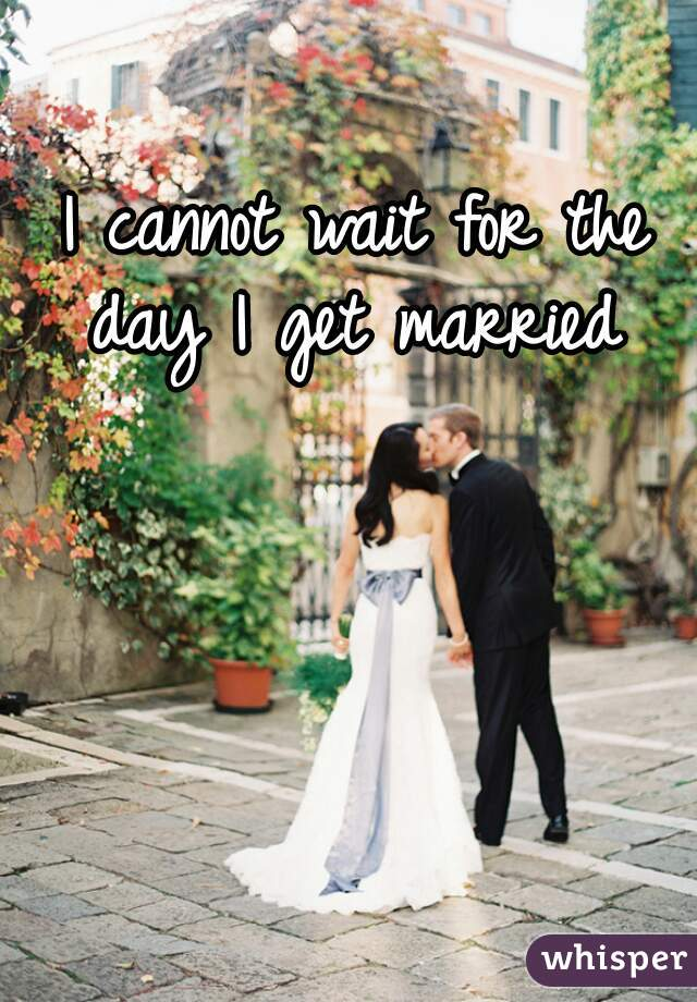 I cannot wait for the day I get married