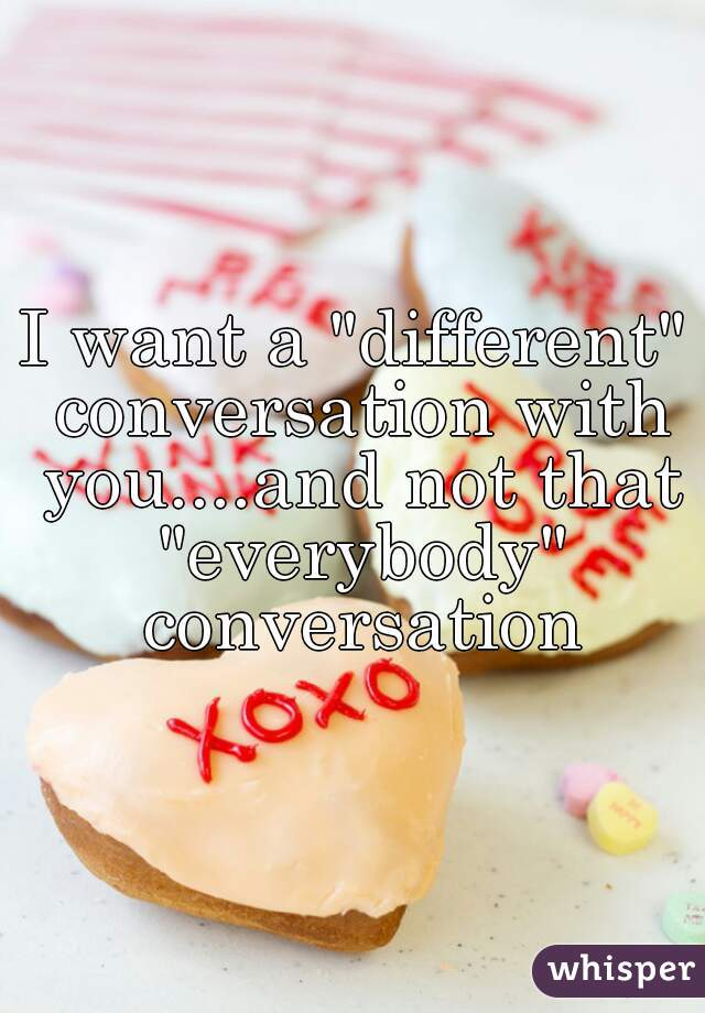 """I want a """"different"""" conversation with you....and not that """"everybody"""" conversation"""