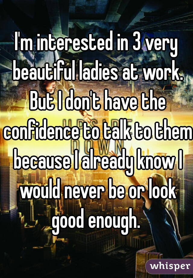 I'm interested in 3 very beautiful ladies at work. But I don't have the confidence to talk to them because I already know I would never be or look good enough.