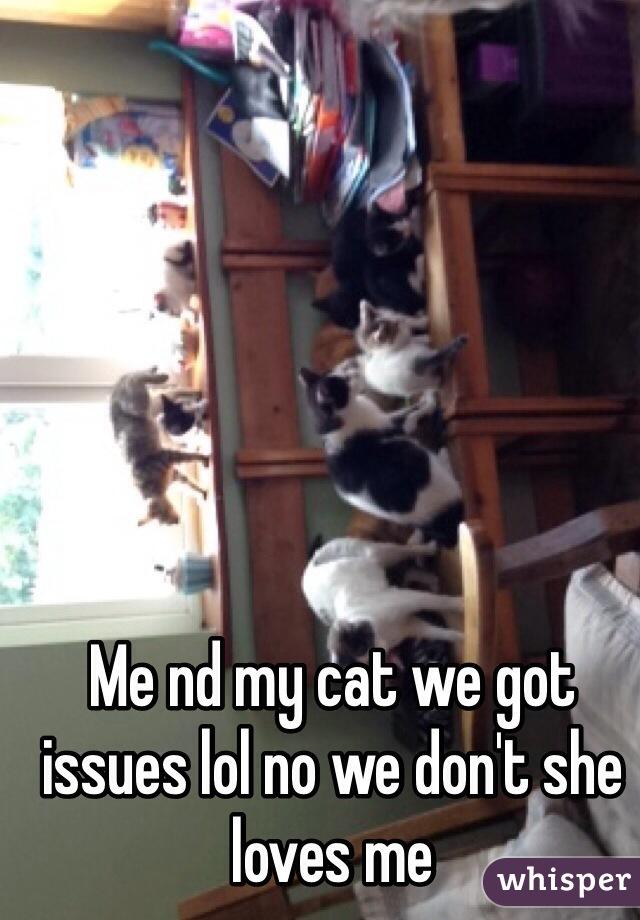 Me nd my cat we got issues lol no we don't she loves me