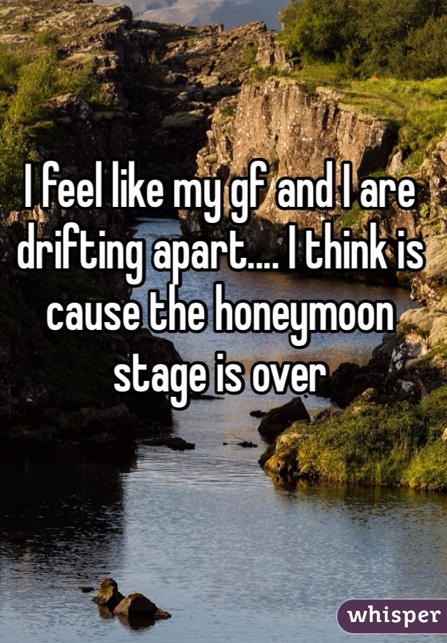 I feel like my gf and I are drifting apart.... I think is cause the honeymoon stage is over