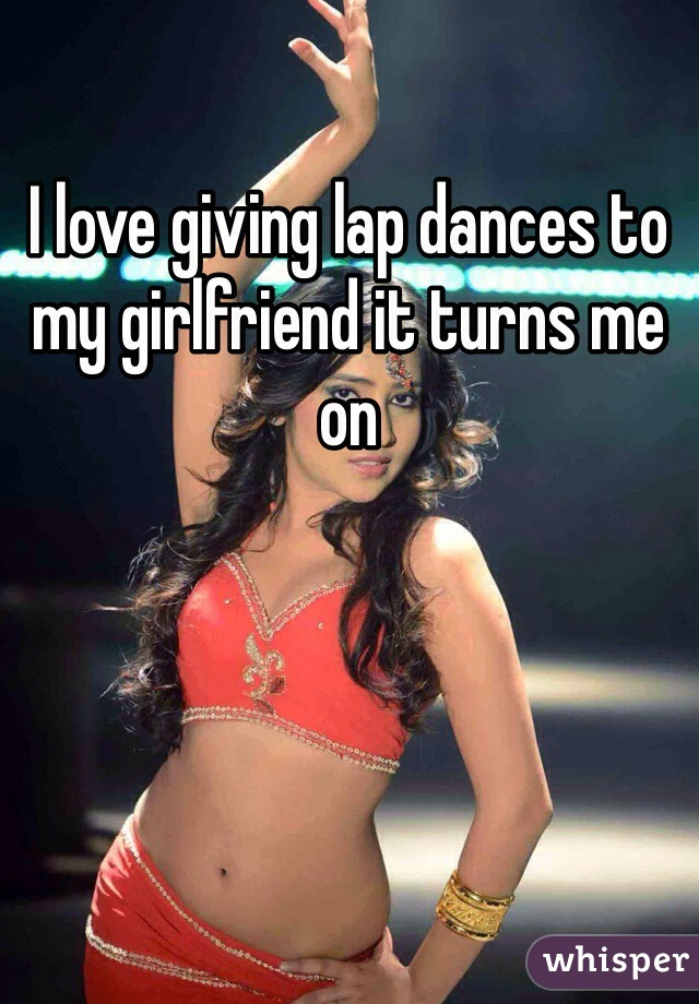 I love giving lap dances to my girlfriend it turns me on