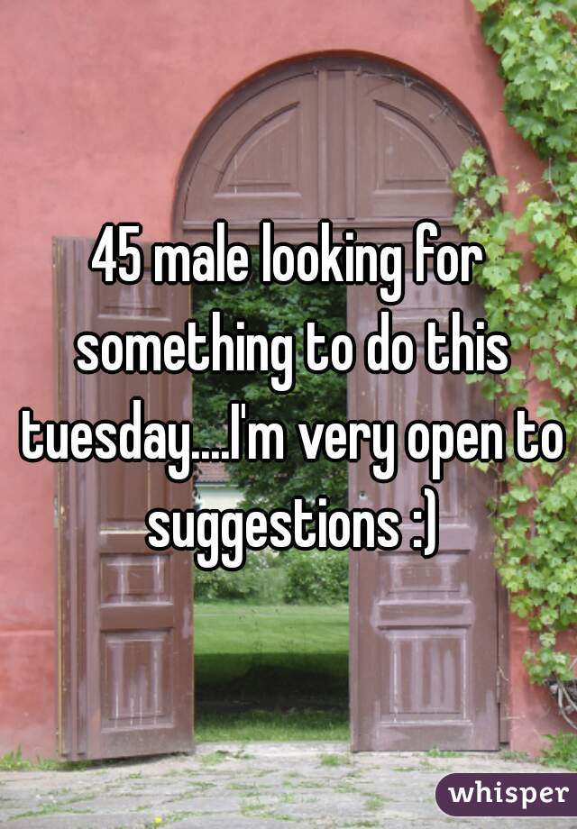 45 male looking for something to do this tuesday....I'm very open to suggestions :)