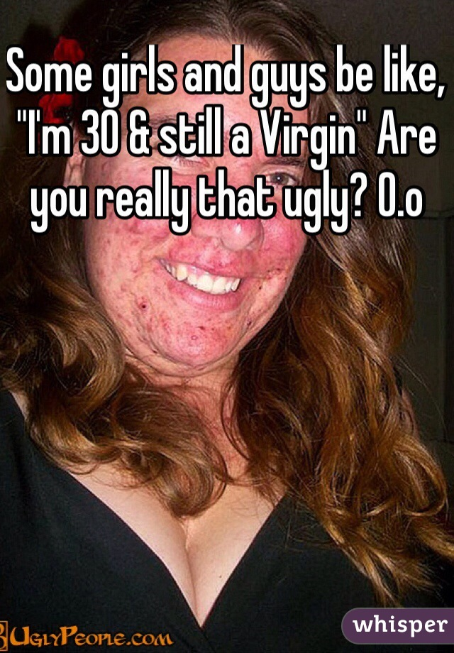 "Some girls and guys be like, ""I'm 30 & still a Virgin"" Are you really that ugly? O.o"