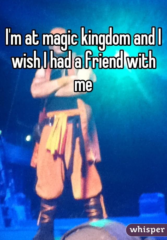I'm at magic kingdom and I wish I had a friend with me