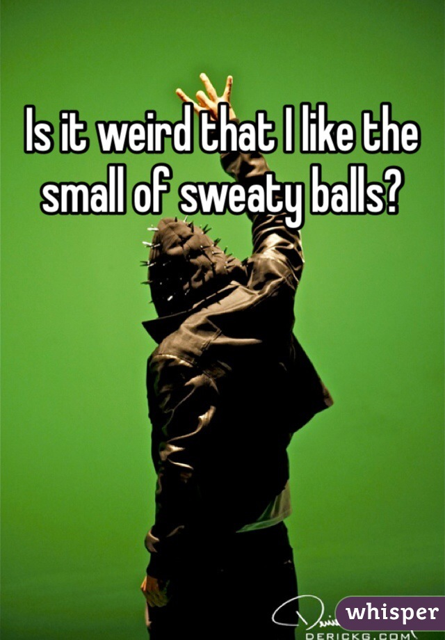 Is it weird that I like the small of sweaty balls?