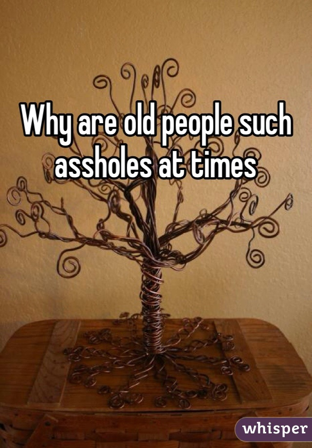 Why are old people such assholes at times