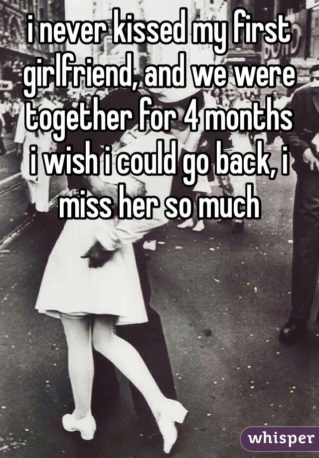 i never kissed my first girlfriend, and we were together for 4 months i wish i could go back, i miss her so much