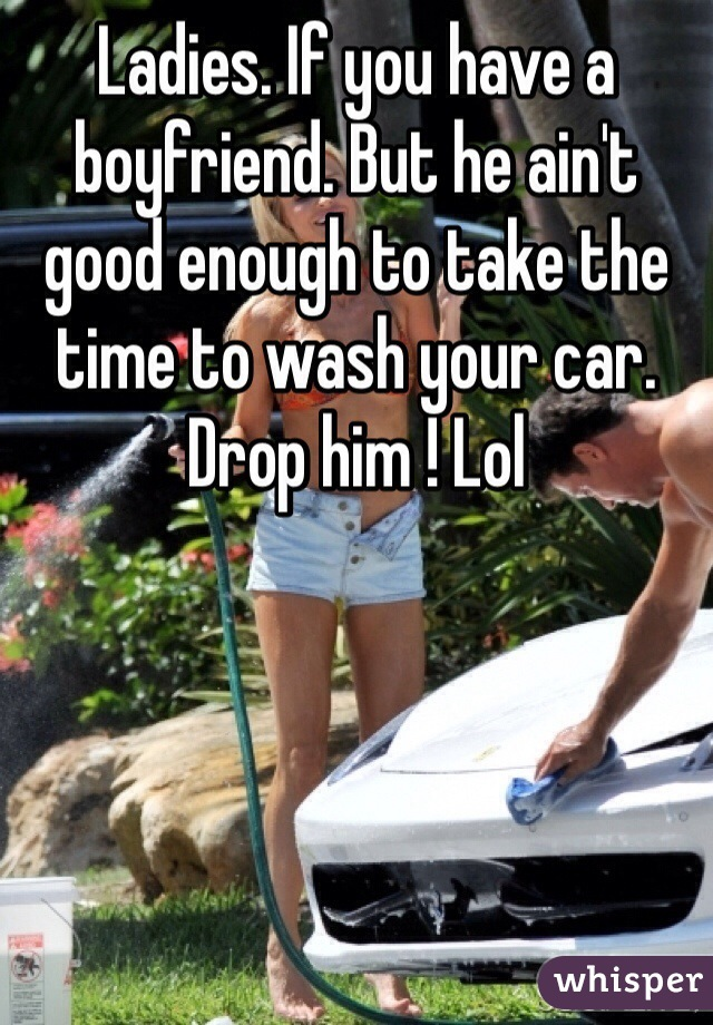 Ladies. If you have a boyfriend. But he ain't good enough to take the time to wash your car. Drop him ! Lol