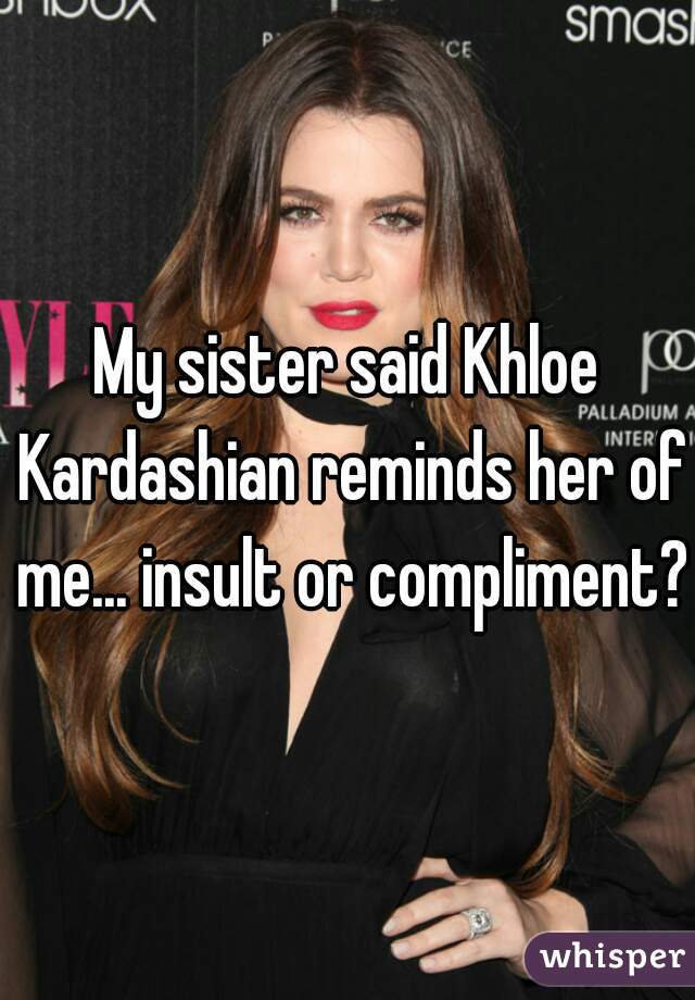 My sister said Khloe Kardashian reminds her of me... insult or compliment?